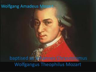 baptised as Johannes Chrysostomus Wolfgangus Theophilus Mozart