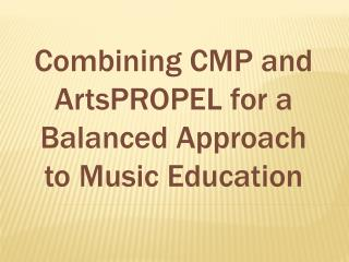 Combining CMP and  ArtsPROPEL  for a Balanced Approach to Music Education