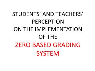 STUDENTS' AND TEACHERS' PERCEPTION  ON  THE IMPLEMENTATION  OF  THE  ZERO  BASED GRADING SYSTEM