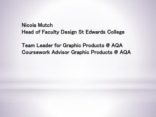 Nicola Mutch Head of Faculty Design St Edwards College Team Leader for Graphic Products @ AQA