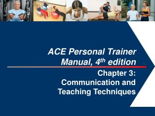 ACE Personal Trainer  Manual, 4 th  edition  Chapter 3:  Communication and  Teaching Techniques