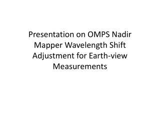 Presentation on OMPS Nadir  Mapper  Wavelength Shift Adjustment for Earth-view Measurements