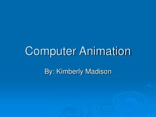Computer Animation By: Kimberly Madison