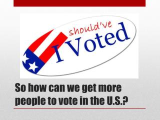 So how can we get more people to vote in the U.S.?