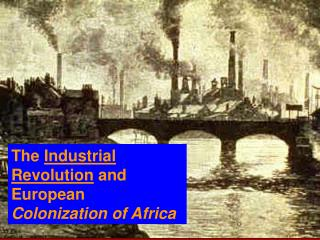 The  Industrial Revolution  and European  Colonization of Africa