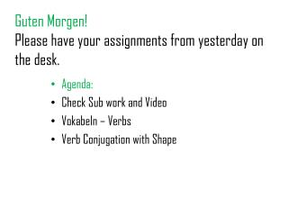 Guten Morgen ! Please have your assignments from yesterday on the desk.