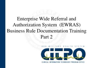 Enterprise Wide Referral and Authorization System  EWRAS Business Rule Documentation Training Part 2