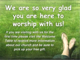 We are so very glad you are here to worship with us!