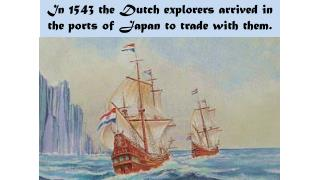 In 1543 the Dutch explorers arrived in the ports of Japan to trade with them.
