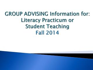 GROUP ADVISING Information for: Literacy Practicum or  Student Teaching Fall 2014