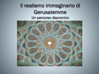 Il realismo immaginario di Gerusalemme  Un percorso diacronico