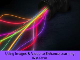 Using Images & Video to Enhance Learning by D.  Levine