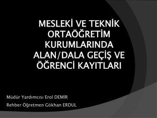Müdür Yardımcısı Erol DEMİR Rehber Öğretmen Gökhan ERDUL