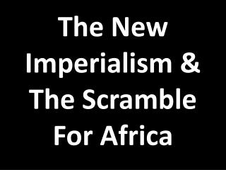 The New Imperialism & The Scramble For Africa