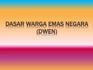 DASAR WARGA EMAS NEGARA (DWEN)