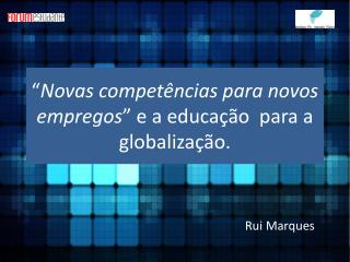 """"""" Novas competências para novos empregos """" e a educação  para a globalização."""