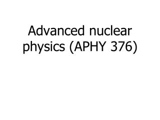 Advanced nuclear physics (APHY 376)