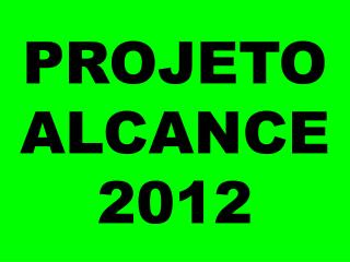 PROJETO ALCANCE 2012