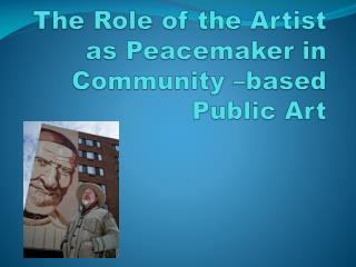 The Role of the Artist as Peacemaker in Community –based Public Art
