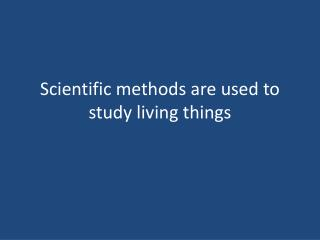 Scientific methods are used to study living things