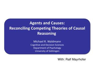 Agents and  Causes :  Reconciling Competing Theories of Causal Reasoning Michael R.  Waldmann