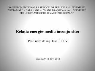 Relaţia  energie-mediu înconjurător Prof.  univ . dr.  ing . Ioan JELEV Bra şov, 9-11 nov. 2011