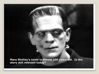 Mary  Shelley's novel is almost 200 years old.  Is the story still relevant today?