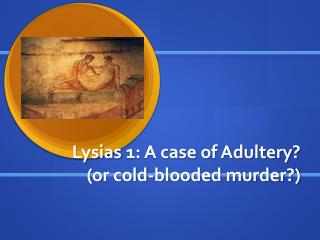 Lysias  1: A case of Adultery? (or cold-blooded murder?)
