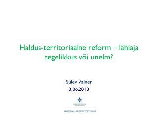 Haldus-territoriaalne reform – lähiaja tegelikkus või unelm?