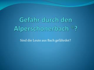 Gefahr durch den  Alperschonerbach  ®?