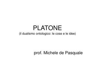 PLATONE il dualismo ontologico: le cose e le idee