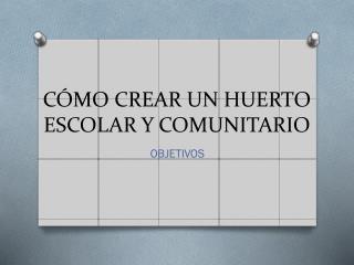 CÓMO CREAR UN HUERTO ESCOLAR Y COMUNITARIO