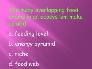 The many overlapping food chains in an ecosystem make up a(n) a. feeding level b. energy pyramid