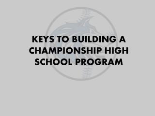 KEYS TO BUILDING A CHAMPIONSHIP HIGH SCHOOL PROGRAM
