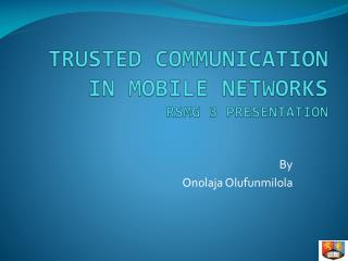 TRUSTED COMMUNICATION IN MOBILE NETWORKS RSMG 3 PRESENTATION