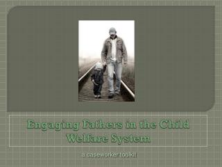 Engaging Fathers in the Child Welfare System