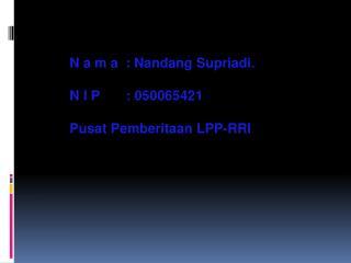 N a m a  :  Nandang Supriadi . N I P       : 050065421 Pusat Pemberitaan  LPP-RRI