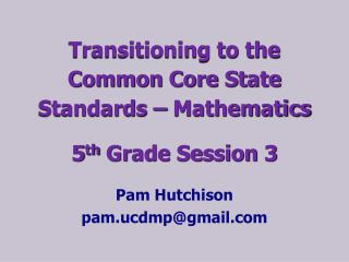 Transitioning to the  Common Core State Standards � Mathematics 5 th  Grade Session 3