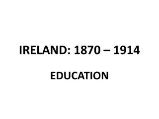 IRELAND: 1870 – 1914