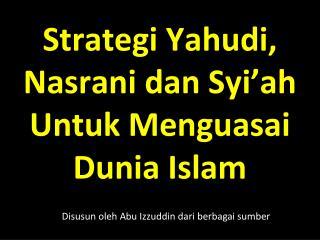 Strategi Yahudi ,  Nasrani dan Syi'ah Untuk Menguasai Dunia  Islam