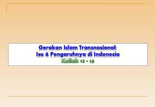 Gerakan  Islam  Transnasional :  Isu  &  Pengaruhnya di  Indonesia Kuliah  12 - 13