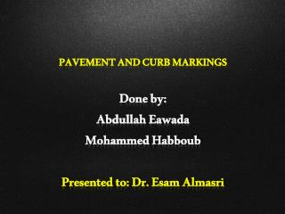 PAVEMENT AND CURB MARKINGS Done by: Abdullah  Eawada Mohammed  Habboub