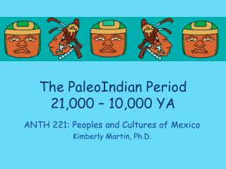 The  PaleoIndian  Period 21,000 – 10,000 YA