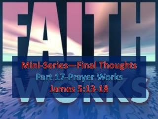 Mini-Series—Final Thoughts Part 17-Prayer Works James 5:13-18