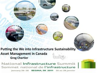 Putting the We into Infrastructure Sustainability Asset Management in Canada Greg Chartier