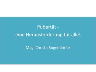 Pubertät -  eine Herausforderung für alle! Mag. Christa Bogendorfer