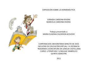 EXPOSICIÓN SOBRE LA HERMENÉUTICA SORAIDA CARDONA RIVERA MARICELA CARDONA RIVERA