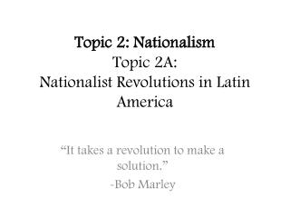 Topic 2: Nationalism Topic 2A: Nationalist Revolutions in Latin America