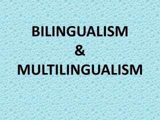 BILINGUALISM  &  MULTILINGUALISM