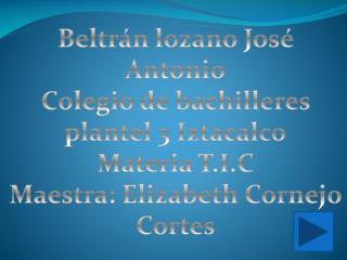 Beltrán lozano José Antonio Colegio de bachilleres plantel 3 Iztacalco Materia  T .I.C